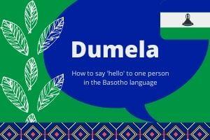 Dumela means Hello in Basotho